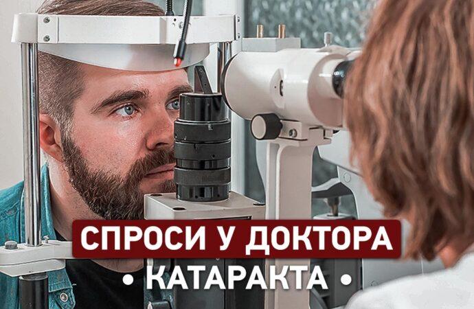 Спроси у доктора: чем опасна катаракта и как ее лечат?