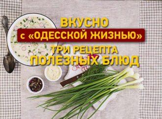 Вкусно с «Одесской жизнью»: три рецепта полезных блюд