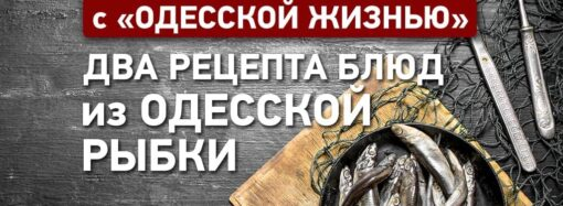 Вкусно с «Одесской жизнью»: два рецепта блюд из одесской рыбки