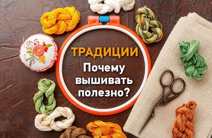 Наши традиции: почему вышивать полезно?