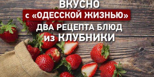 Вкусно с «Одесской жизнью»: два рецепта блюд из клубники