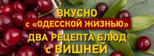Вкусно с «Одесской жизнью»: два рецепта блюд с вишней