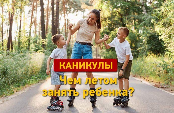 Каникулы: чем занять ребенка летом?