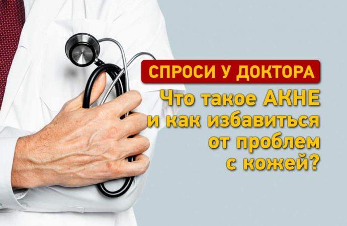 Спроси у доктора: что такое акне и как избавиться от проблем с кожей?