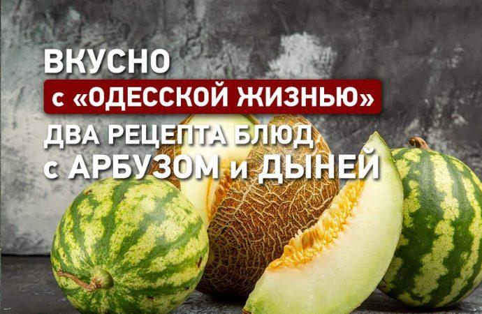 Вкусно с «Одеcской жизнью»: три рецепта блюд с арбузом и дыней