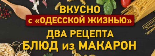 Вкусно с «Одесской жизнью»: два рецепта блюд из макарон
