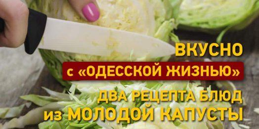 Вкусно с «Одесской жизнью»: три рецепта блюд из молодой капусты