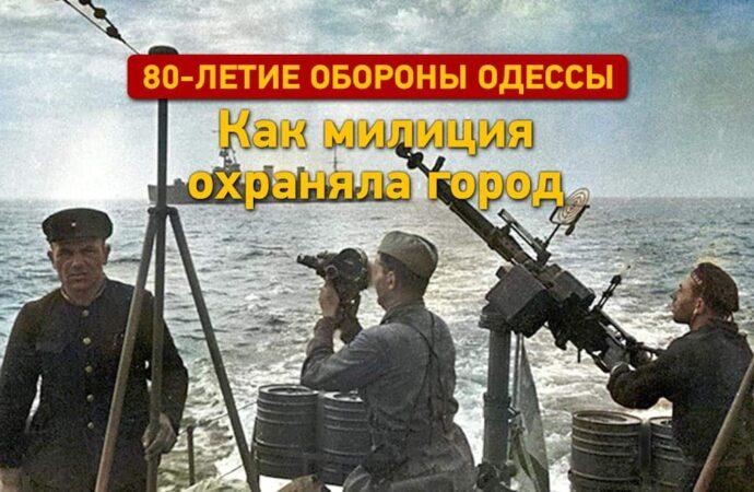 К 80‑летию обороны Одессы: как милиция охраняла город