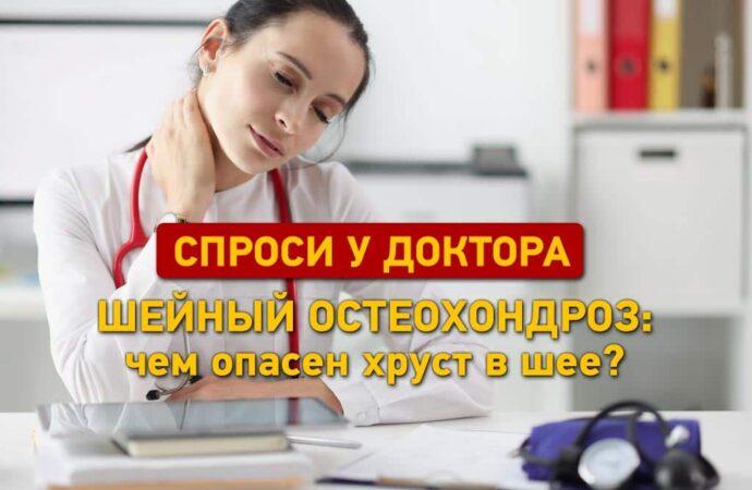Спроси у доктора: шейный остеохондроз — чем опасен хруст в шее?