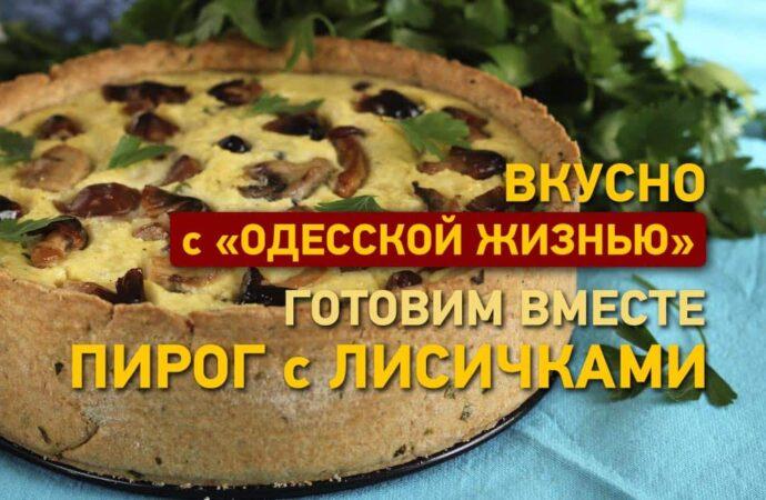 Вкусно с «Одесской жизнью»: готовим пирог с лисичками