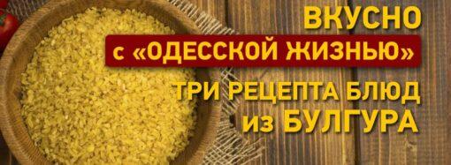 Вкусно с «Одесской жизнью»: три рецепта блюд из булгура